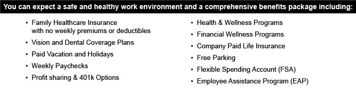 You can expect a safe and healthy work environment and a comprehensive benefits package including: •Family Healthcare Insurance with no weekly premiums or deductibles •Vision and Dental Coverage Plans •Paid Vacation and Holidays •Weekly Paychecks •Profit sharing & 401k Options •Health & Wellness Programs •Financial Wellness Programs •Company Paid Life Insurance •Free Parking •Flexible Spending Account (FSA) •Employee Assistance Program (EAP)